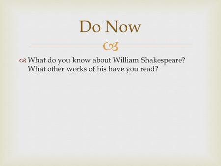   What do you know about William Shakespeare? What other works of his have you read? Do Now.