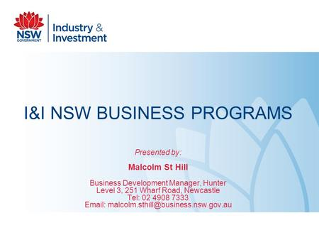 I&I NSW BUSINESS PROGRAMS Presented by: Malcolm St Hill Business Development Manager, Hunter Level 3, 251 Wharf Road, Newcastle Tel: 02 4908 7333 Email: