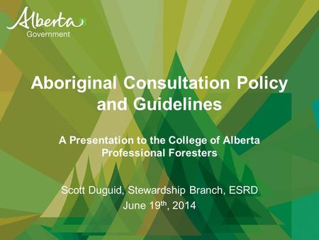 Aboriginal Consultation Policy and Guidelines A Presentation to the College of Alberta Professional Foresters Scott Duguid, Stewardship Branch, ESRD June.