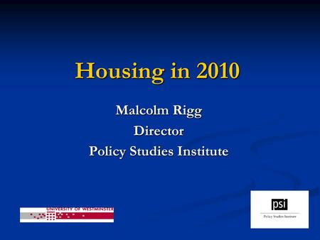 Housing in 2010 Malcolm Rigg Director Policy Studies Institute.