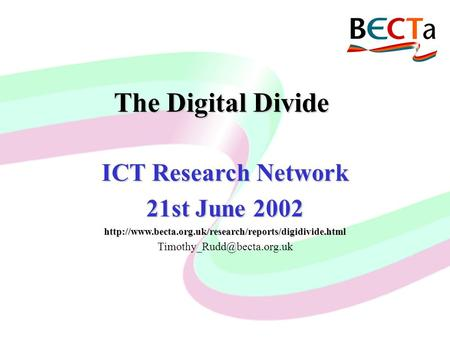 ICT and CEG Current Uses and Future Developments Malcolm Hunt, Becta CIOLA Group Meeting, 10 th May, 2000 The Digital Divide ICT Research Network 21st.