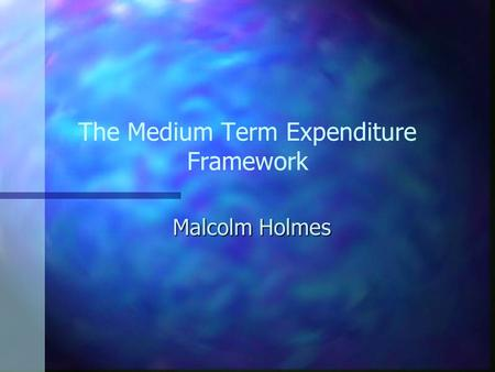 The Medium Term Expenditure Framework Malcolm Holmes.