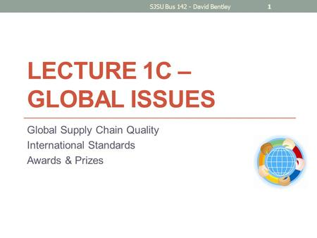 LECTURE 1C – GLOBAL ISSUES Global Supply Chain Quality International Standards Awards & Prizes SJSU Bus 142 - David Bentley1.
