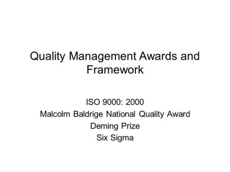 Quality Management Awards and Framework ISO 9000: 2000 Malcolm Baldrige National Quality Award Deming Prize Six Sigma.