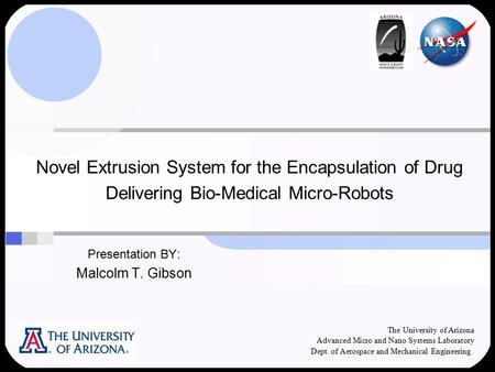 Novel Extrusion System for the Encapsulation of Drug Delivering Bio-Medical Micro-Robots Presentation BY: Malcolm T. Gibson The University of Arizona Advanced.
