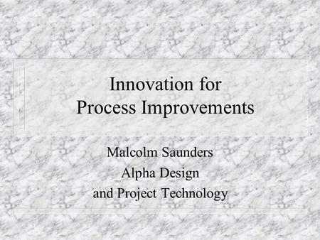Innovation for Process Improvements Malcolm Saunders Alpha Design and Project Technology.
