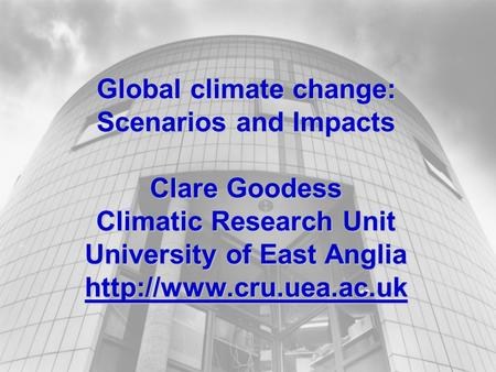 Global climate change: Scenarios and Impacts Clare Goodess Climatic Research Unit University of East Anglia