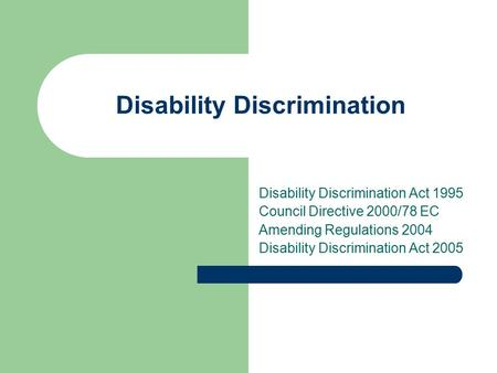 Disability Discrimination Disability Discrimination Act 1995 Council Directive 2000/78 EC Amending Regulations 2004 Disability Discrimination Act 2005.