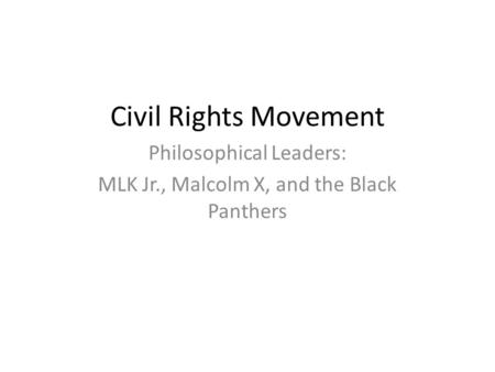 Civil Rights Movement Philosophical Leaders: MLK Jr., Malcolm X, and the Black Panthers.
