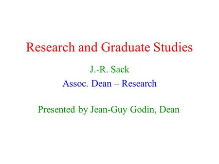 Research and Graduate Studies J.-R. Sack Assoc. Dean – Research Presented by Jean-Guy Godin, Dean.