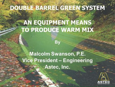 DOUBLE BARREL GREEN SYSTEM AN EQUIPMENT MEANS TO PRODUCE WARM MIX By Malcolm Swanson, P.E. Vice President – Engineering Astec, Inc.