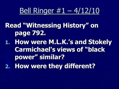 "Bell Ringer #1 – 4/12/10 Read ""Witnessing History"" on page 792. 1. How were M.L.K.'s and Stokely Carmichael's views of ""black power"" similar? 2. How were."