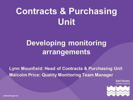 Contracts & Purchasing Unit Developing monitoring arrangements Lynn Mounfield: Head of Contracts & Purchasing Unit Malcolm Price: Quality Monitoring Team.