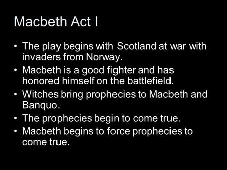 Macbeth Act I The play begins with Scotland at war with invaders from Norway. Macbeth is a good fighter and has honored himself on the battlefield. Witches.