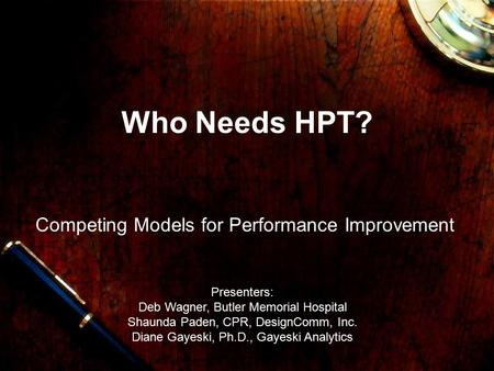Who Needs HPT? Competing Models for Performance Improvement Presenters: Deb Wagner, Butler Memorial Hospital Shaunda Paden, CPR, DesignComm, Inc. Diane.