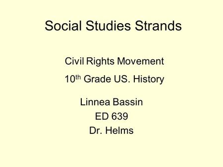 Social Studies Strands Civil Rights Movement 10 th Grade US. History Linnea Bassin ED 639 Dr. Helms.