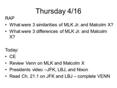 Thursday 4/16 RAP What were 3 similarities of MLK Jr. and Malcolm X? What were 3 differences of MLK Jr. and Malcolm X? Today: CE Review Venn on MLK and.