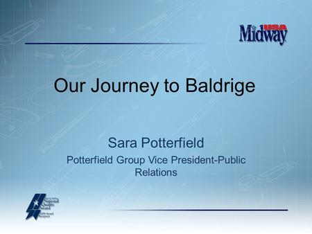 Our Journey to Baldrige Sara Potterfield Potterfield Group Vice President-Public Relations.
