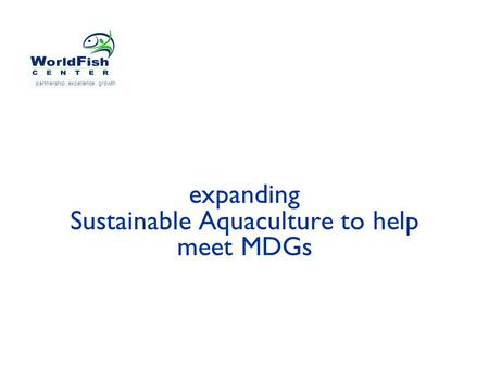 Expanding Sustainable Aquaculture to help meet MDGs partnership. excellence. growth.