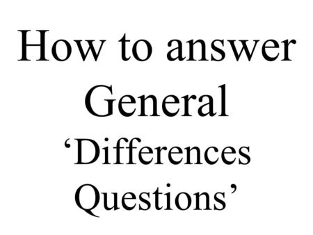How to answer General 'Differences Questions'. You might get a question like the next one. Be calm and think. Print it out. Do not try it at the moment.