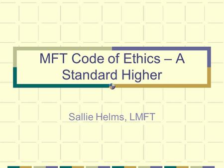 MFT Code of Ethics – A Standard Higher Sallie Helms, LMFT.