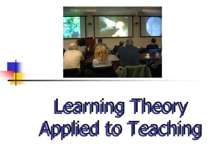 Learning Theory Applied to Teaching. ` Goals for Session  State names of the five theories  Describe each theory briefly  Think about the role of.
