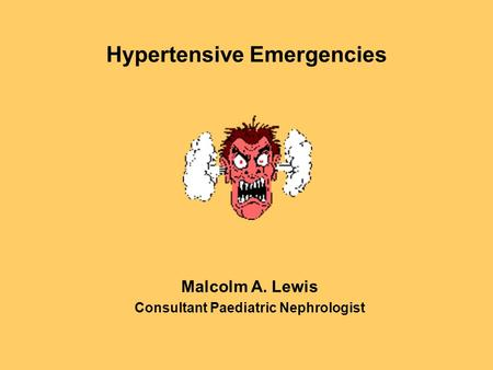Hypertensive Emergencies Malcolm A. Lewis Consultant Paediatric Nephrologist.