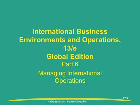 Copyright © 2011 Pearson Education 17-1 International Business Environments and Operations, 13/e Global Edition Part 6 Managing International Operations.