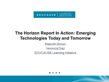 The Horizon Report In Action: Emerging Technologies Today and Tomorrow Malcolm Brown Veronica Diaz EDUCAUSE Learning Initiative.
