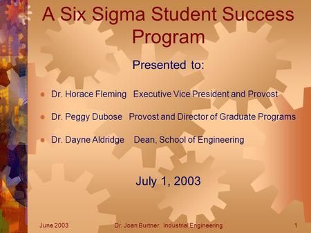 June 2003Dr. Joan Burtner Industrial Engineering1 A Six Sigma Student Success Program Presented to:  Dr. Horace Fleming Executive Vice President and Provost.