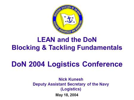 May 18, 2004 Nick Kunesh Deputy Assistant Secretary of the Navy (Logistics) LEAN and the DoN Blocking & Tackling Fundamentals DoN 2004 Logistics Conference.