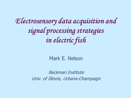 Electrosensory data acquisition and signal processing strategies in electric fish Mark E. Nelson Beckman Institute Univ. of Illinois, Urbana-Champaign.