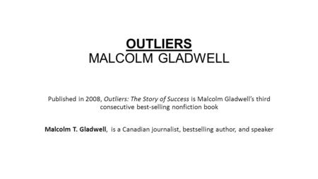 OUTLIERS MALCOLM GLADWELL Published in 2008, Outliers: The Story of Success is Malcolm Gladwell's third consecutive best-selling nonfiction book Malcolm.