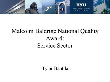 Malcolm Baldrige National Quality Award: Malcolm Baldrige National Quality Award: Service Sector Tylor Bantilan.