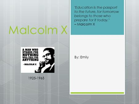 Malcolm X By: Emily 1925-1965 Education is the passport to the future, for tomorrow belongs to those who prepare for it today. – Malcolm X.