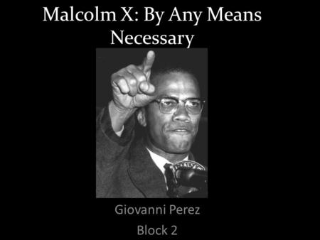 Malcolm X: By Any Means Necessary Giovanni Perez Block 2.