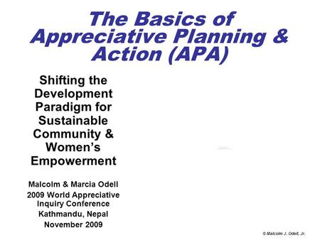 © Malcolm J. Odell, Jr. The Basics of Appreciative Planning & Action (APA) Shifting the Development Paradigm for Sustainable Community & Women's Empowerment.