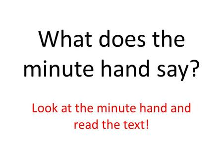 What does the minute hand say? Look at the minute hand and read the text!