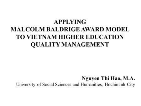 APPLYING MALCOLM BALDRIGE AWARD MODEL TO VIETNAM HIGHER EDUCATION QUALITY MANAGEMENT Nguyen Thi Hao, M.A. University of Social Sciences and Humanities,