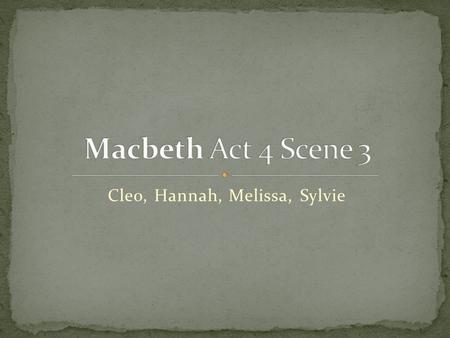 Cleo, Hannah, Melissa, Sylvie. Macduff attempts to convince Malcolm to go to war against Macbeth. Malcolm doesn't trust Macduff and he tests Macduff's.