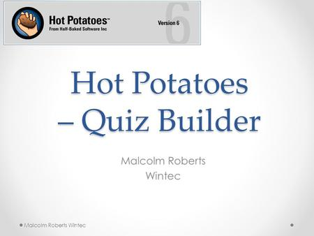 Hot Potatoes – Quiz Builder Malcolm Roberts Wintec Malcolm Roberts Wintec.