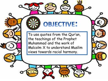 To use quotes from the Qur'an, the teachings of the Prophet Muhammad and the work of Malcolm X to understand Muslim views towards racial harmony.