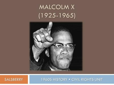 MALCOLM X (1925-1965) 1960S HISTORY  CIVIL RIGHTS UNIT SALSBERRY.