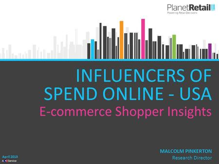 1 A Service INFLUENCERS OF SPEND ONLINE - USA E-commerce Shopper Insights April 2013 MALCOLM PINKERTON Research Director.