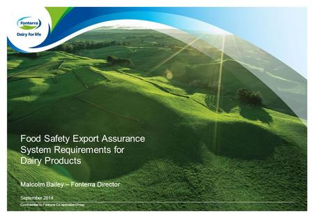 Food Safety Export Assurance System Requirements for Dairy Products Confidential to Fonterra Co-operative Group September 2014 Malcolm Bailey – Fonterra.