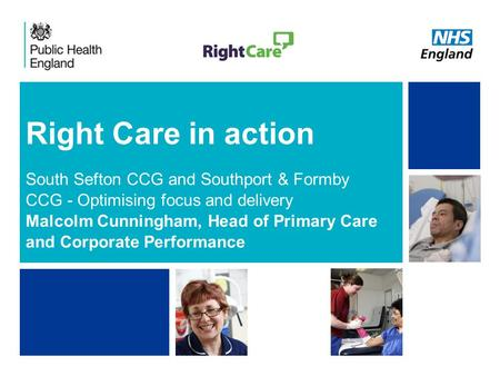 NHS | Presentation to [XXXX Company] | [Type Date]1 Right Care in action South Sefton CCG and Southport & Formby CCG - Optimising focus and delivery Malcolm.