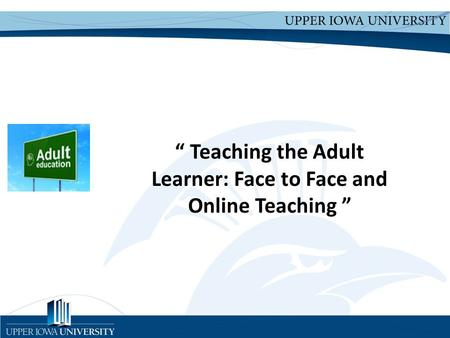 "Upper Iowa University Upper Iowa University www.uiu.edu "" Teaching the Adult Learner: Face to Face and Online Teaching """