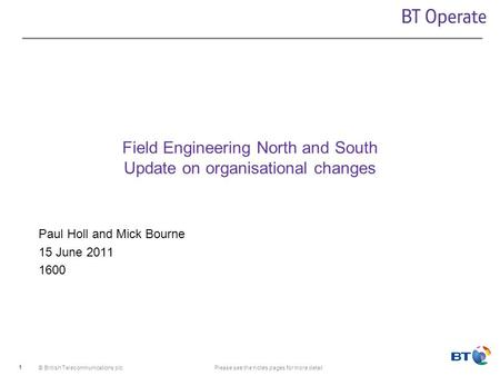 © British Telecommunications plcPlease see the notes pages for more detail 1 Field Engineering North and South Update on organisational changes Paul Holl.