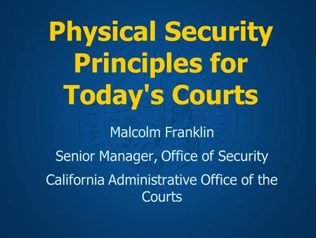 Physical Security Principles for Today's Courts Malcolm Franklin Senior Manager, Office of Security California Administrative Office of the Courts.