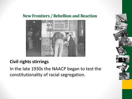 New Frontiers / Rebellion and Reaction Civil rights stirrings In the late 1930s the NAACP began to test the constitutionality of racial segregation.